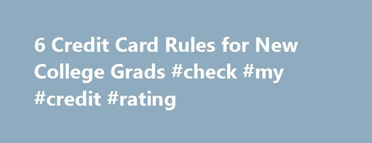 6 Credit Card Rules for New College Grads #check #my #credit #rating http://credit-loan.remmont.com/6-credit-card-rules-for-new-college-grads-check-my-credit-rating/  #college credit cards # 6 Credit Card Rules for New College Grads If you're a new graduate, you may well be taking steps to live independently, possibly for the first time. But wherever you find yourself, your post-college life will undoubtedly include a credit card. Maybe even two. You may already know some of the […]