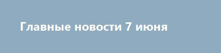 Главные новости 7 июня http://krok-forex.ru/news/?adv_id=7467  Глава ФРС заявила, что «ставки могут повышаться постепенно» и не повторила более раннее утверждение, что «это произойдёт в ближайшие месяцы». По ее словам, «С одной стороны, отчет по рабочим местам вызывает обеспокоенность. С другой стороны, не стоит придавать излишне большого значения отчету только за один месяц»   Член Совета директоров ФРС с правом голоса Буллард назвал повышение ставки в июле возможным, сославшись на…