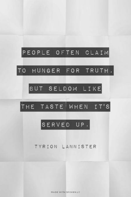 People often claim  to hunger for truth,  but seldom like  the taste when it's  served up. - Tyrion Lannister | Sarah made this with Spoken.ly