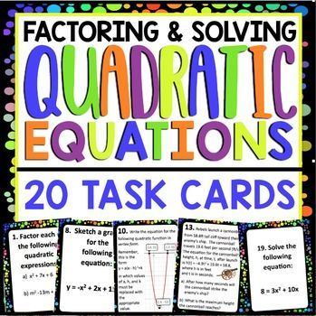 FACTORING AND SOLVING QUADRATIC EQUATIONS TASK CARDS 20 Task cards designed for students to review factoring all forms of quadratic expressions, interpreting and sketching quadratic graphs, solving quadratic word problems, and solving quadratic equations.