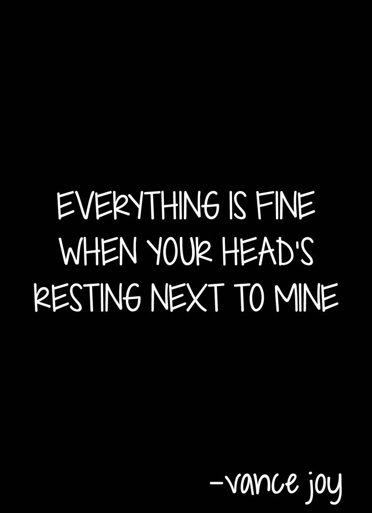 Everything is fine when your head's resting next to mine.  (Vance Joy)