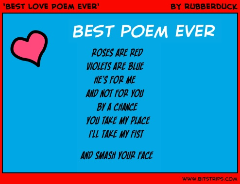 best poem ever.  roses are red, violets are blue,he's for me and not for u, by a chance u take my place ill take my fist and smash ur face. <3 my boyfriend said its the perfect poem for me. i feel the love;D