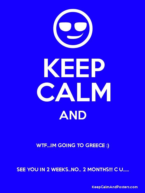 KEEP CALM AND WTF...IM GOING TO GREECE :) SEE YOU IN 2 WEEKS..NO.. 2 MONTHS!!! C U..... Poster