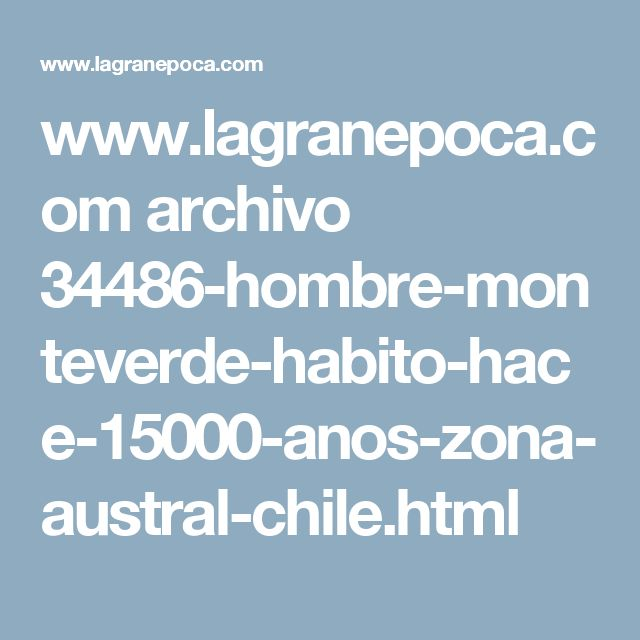 www.lagranepoca.com archivo 34486-hombre-monteverde-habito-hace-15000-anos-zona-austral-chile.html