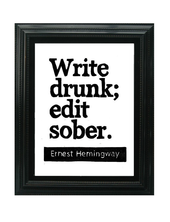 Words of wisdom from #Hemingway write drunk; edit sober. Best way to go.