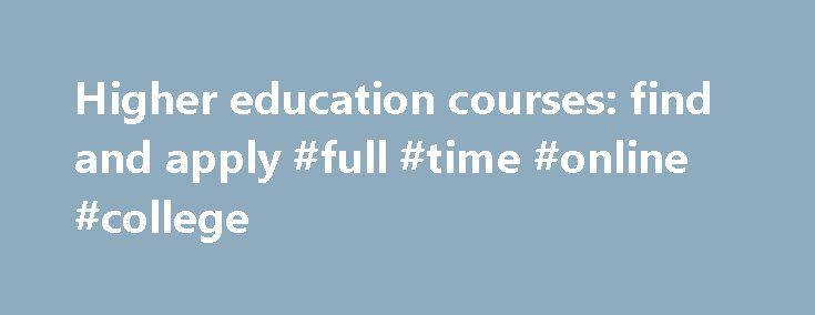 Higher education courses: find and apply #full #time #online #college http://new-zealand.remmont.com/higher-education-courses-find-and-apply-full-time-online-college/  # Higher education courses: find and apply You can search and apply for most higher education courses online. You usually have to be 18 or older to take a higher education course. They're usually taught in: universities colleges specialist institutions like art schools or agricultural colleges Higher education qualifications…