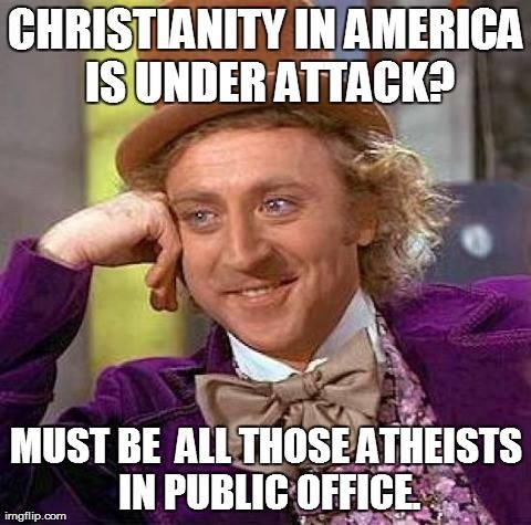 Actually there are a few atheists in office… God bless their hearts… Now if you DON'T believe Christianity is under attack in America… You must be blind, deaf, and dumb to movies, music, TV, etc.
