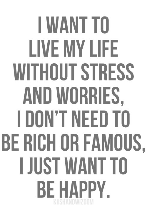 Stress Quotes | want to live my life without stress and worries, I don't need to be ...