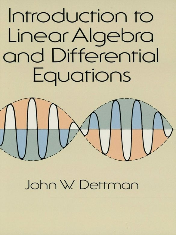 Introduction to Linear Algebra and Differential Equations by John W. Dettman  Excellent introductory text focuses on complex numbers, determinants, orthonormal bases, symmetric and hermitian matrices, first order non-linear equations, linear differential equations, Laplace transforms, Bessel functions, more. Includes 48 black-and-white illustrations. Exercises with solutions. Index.