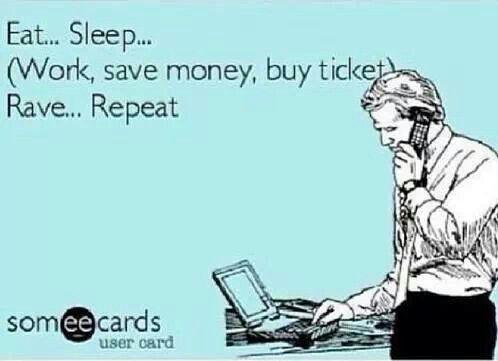 Eat, sleep (study hard, pass classes, work, save money, buy ticket, rave) repeat.