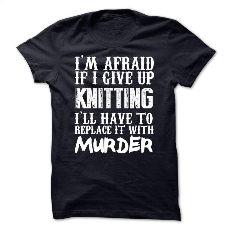 I'm Afraid If I Give Up Knitting Ill Have To Replace It T Shirts, Hoodies, Sweatshirts - #linen shirts #crew neck sweatshirt. ORDER NOW => https://www.sunfrog.com/Funny/Im-Afraid-If-I-Give-Up-Knitting-Ill-Have-To-Replace-It-With-Murder-Tshirt.html?60505