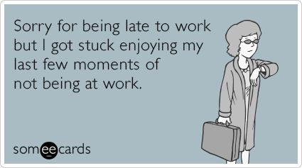 Sorry for being late to work but I got stuck enjoying my last few moments of not being at work. | Workplace Ecard