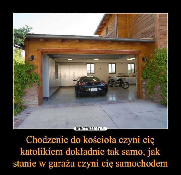 Chodzenie do kościoła czyni cię katolikiem dokładnie tak samo, jak stanie w garażu czyni cię samochodem –