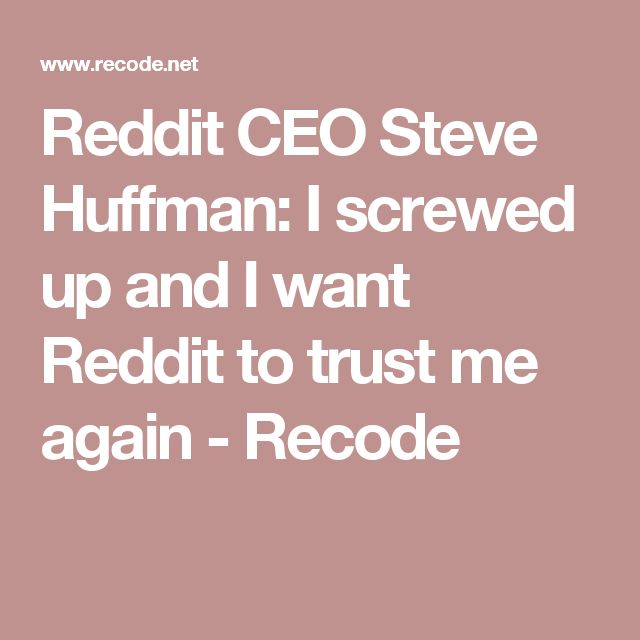 Reddit CEO Steve Huffman: I screwed up and I want Reddit to trust me again - Recode