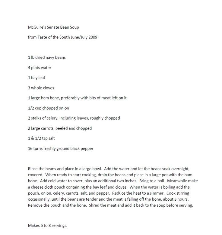 Senate Bean Soup   Recipe From McGuire's Irish Pub (Pensacola & Destin FL)  Don't forget to add hot sauce (Tabasco & Crystal are my picks)
