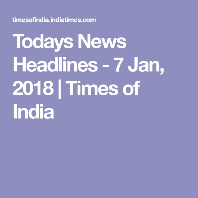 Todays News Headlines - 7 Jan, 2018 | Times of India