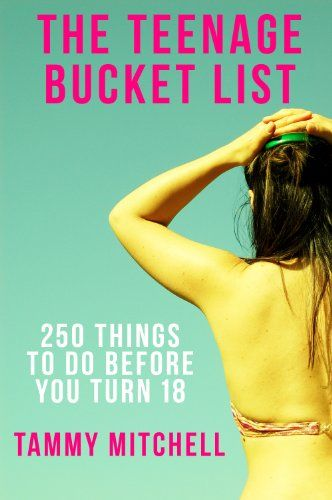 Amazon.com: The Teenage Bucket List: 250 Things To Do Before You Turn 18 eBook: Tammy Mitchell: Kindle Store