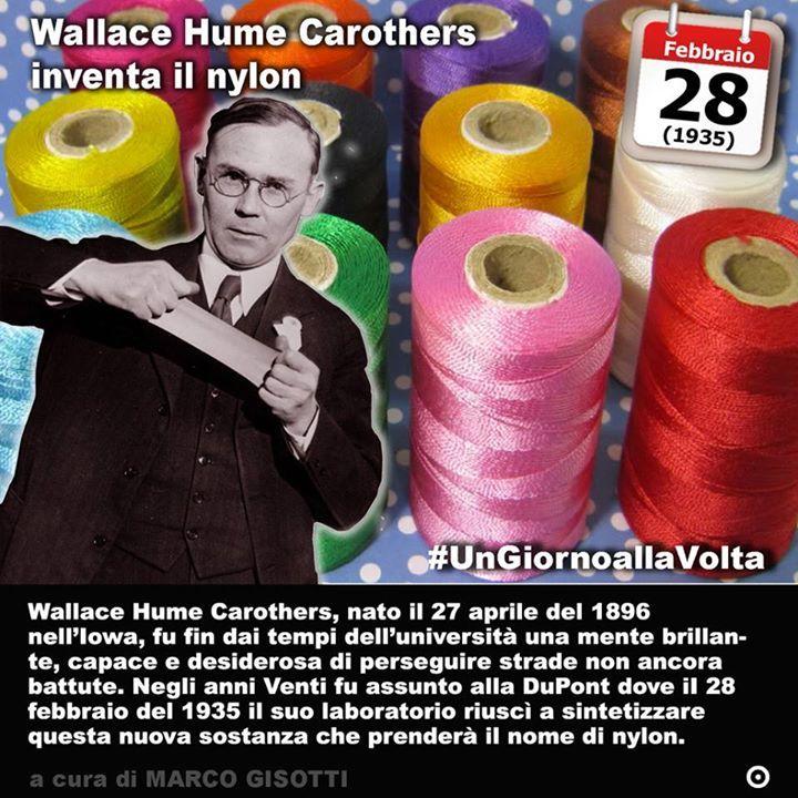 28 febbraio 1935: Wallace Hume Carothers inventa il nylon  Immaginate un filo sottilissimo ma estremamente resistente. Trasparente o di qualunque colore vogliate. E con questo filo realizzare un tessuto che resista quasi a tutto. Il sogno di ogni inventore. E non ci sono dubbi che Wallace Hume Carothers nato il 27 aprile del 1896 nellIowa fu fin dai tempi delluniversità una mente brillante capace e desiderosa di perseguire strade non ancora battute. Fu infatti così che incontrò la DuPont che…