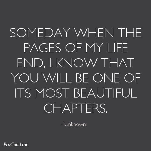 Someday When The Pages Of My Life End, I Know That You Will Be One Of Its Most Beautiful Chapters.