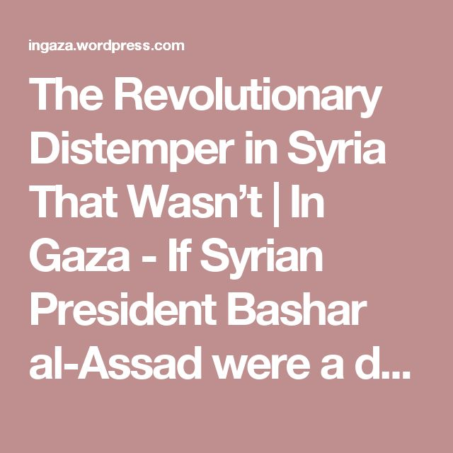 The Revolutionary Distemper in Syria That Wasn't | In Gaza - If Syrian President Bashar al-Assad were a devotee of the Washington Consensus--as Counterpunch's Eric Draitser seems to believe--the United States government wouldn't have been calling since 2003 for Assad to step down. Nor would it be overseeing the Islamist guerilla war against his government; it would be protecting him.