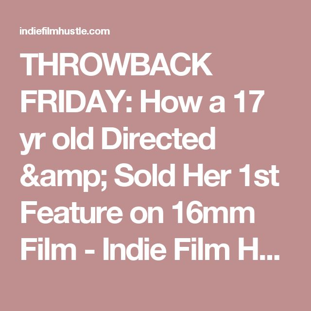 THROWBACK FRIDAY: How a 17 yr old Directed & Sold Her 1st Feature on 16mm Film - Indie Film Hustle