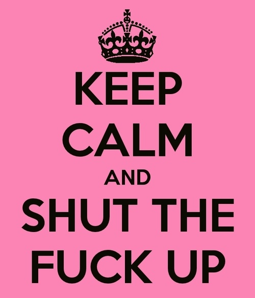 Keep calm and shut the fuck up... have to remember this sometimes