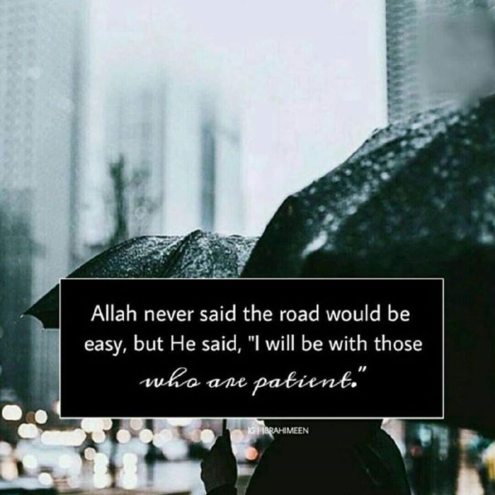 """Allah never said the road would be easy but He said """"I will be with those who one patient""""."""