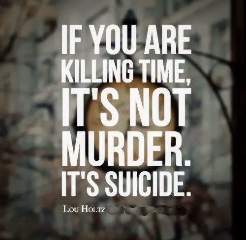 If you are killing time, it's not murder. It's suicide. ~Lou Holtz #quotes #time