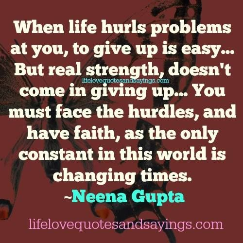 When life hurls problems at you, to give up is easy… But real strength, doesn't come in giving up… You must face the hurdles, and have faith, as the only constant in this world is changing times. ~Neena Gupta