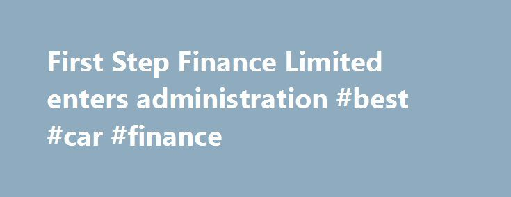 First Step Finance Limited enters administration #best #car #finance http://finance.remmont.com/first-step-finance-limited-enters-administration-best-car-finance/  #first step finance # First Step Finance Limited enters administration * UPDATE – 19 June 2014 * The business was marketed for sale and a sale has now been completed to Hobart Revenue Management Limited t/a Platinum Management ( Platinum ), which has Interim Permission from the FCA (Interim Permission number 578656). It is…