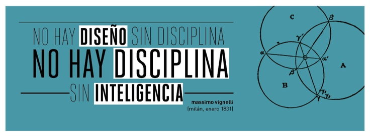 """""""No hay diseño sin disciplina, no hay disciplina sin inteligencia"""""""