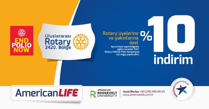 Rotary 2420. Bölge Rotaryenleri, Rotaractları ve Interactlar ile aile yakınlarına özel American LIFE'dan %10 indirim. İndirimden 2420.Bölgede bulunan İstanbul, Kocaeli, Yalova, Edirne, Tekirdağ ve Kırklareli'de bulunan şubelerimizde faydalanabilirsiniz. Şube iletişim bilgileri için tıklayınız.    Ayrıca yapılan her Rotaryen kaydı için American LIFE, Polio'ya %5 oranında katkıda bulunacaktır.