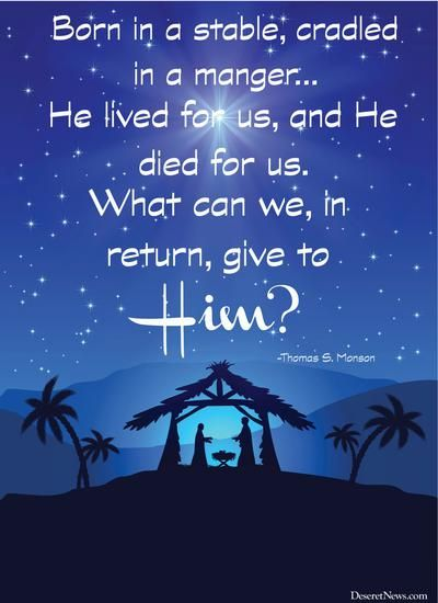 """""""Born in a stable, cradled in a manger, He came forth from heaven to live on earth as mortal man and to establish the kingdom of God. His glorious gospel reshaped the thinking of the world. He lived for us, and he died for us. What can we, in return, give to him?"""" First Presidency Christmas Devotional 2013 