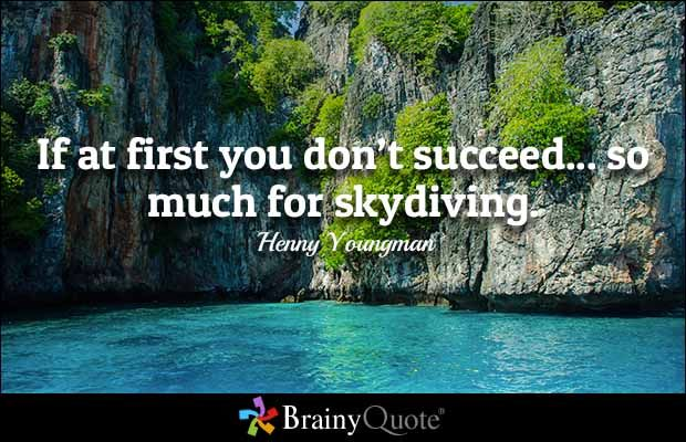 If at first you don't succeed... so much for skydiving. - Henny Youngman