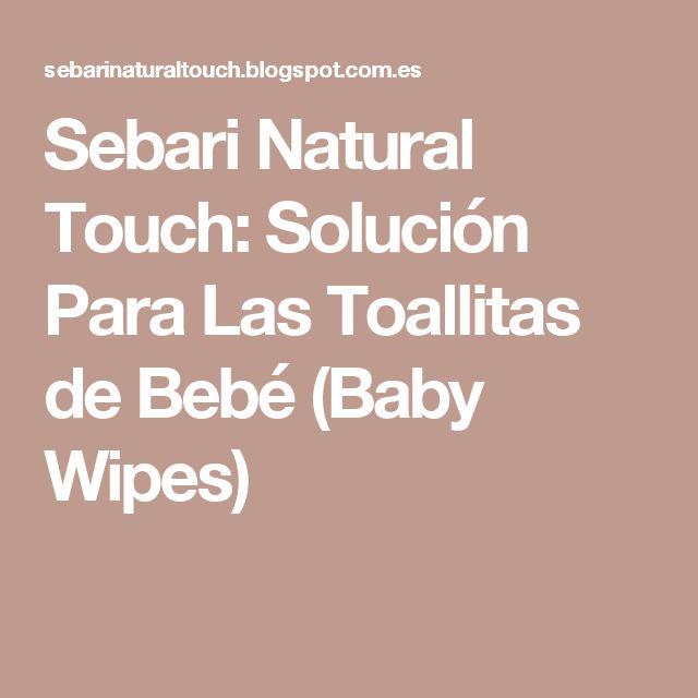 Sebari Natural Touch: Solución Para Las Toallitas de Bebé (Baby Wipes)
