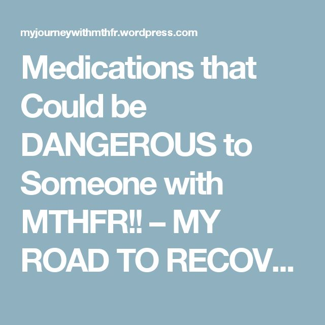 Medications that Could be DANGEROUS to Someone with MTHFR!! – MY ROAD TO RECOVERY