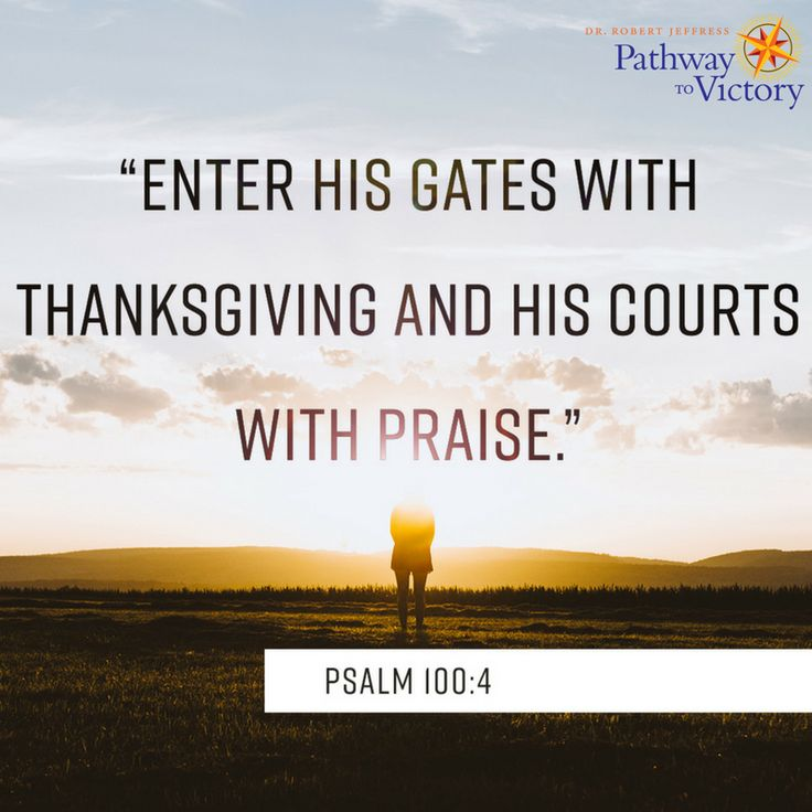 Enter His gates with thanksgiving and His courts with praise.—Psalm 100:4 #PathwaytoVictory