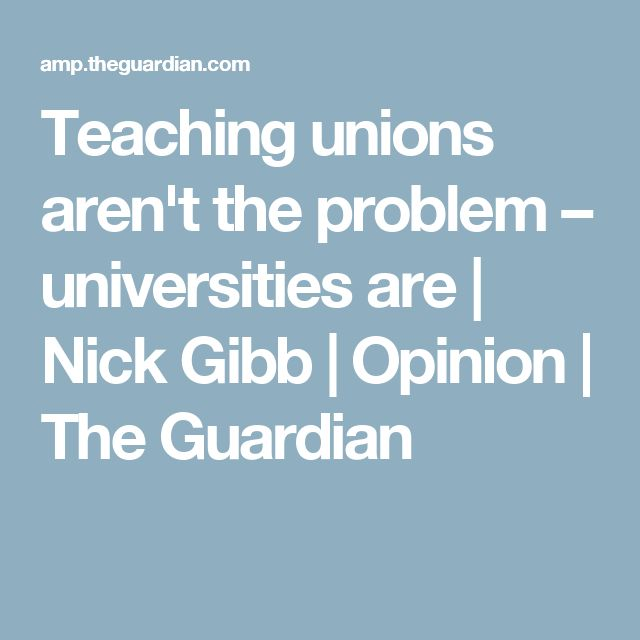 Teaching unions aren't the problem – universities are | Nick Gibb | Opinion | The Guardian