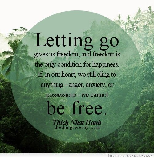 Letting go gives us freedom and freedom is the only condition for happiness if in our heart we still cling to anything anger anxiety or possessions we cannot be free