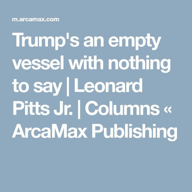 Trump's an empty vessel with nothing to say | Leonard Pitts Jr. | Columns « ArcaMax Publishing