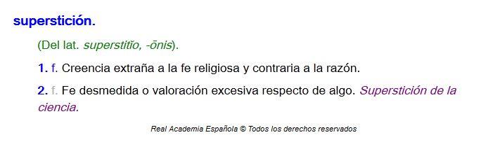 """La Real Academia de Española (católica) nos impone una definición que desliga el significado de superstición con la religión especificamente: """"Creencia extraña a la fe religiosa"""" (seguidamente aclara) """"y contraria a la razón"""" y por ende a la religión. Además la conecta sutilmente a la ciencia y desvaloriza también su importancia: """"Fe desmedida o valoración excesiva respecto de algo. Superstición de la ciencia"""".  Papel higiénico."""