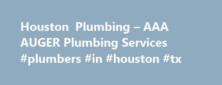Houston Plumbing – AAA AUGER Plumbing Services #plumbers #in #houston #tx http://gambia.remmont.com/houston-plumbing-aaa-auger-plumbing-services-plumbers-in-houston-tx/  # AAA AUGER Plumbers in Houston TX 24 Hour Emergency Service Flexible scheduling and fast service response, usually within an hour when requested Charges presented before we start We charge by the job, not by the hour No hidden service fees 24 Hour Hotline: 713.465.1777 No Charge For Coming Out. No Extra Charge For Nights…
