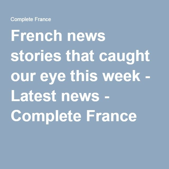 French news stories that caught our eye this week - Latest news - Complete France