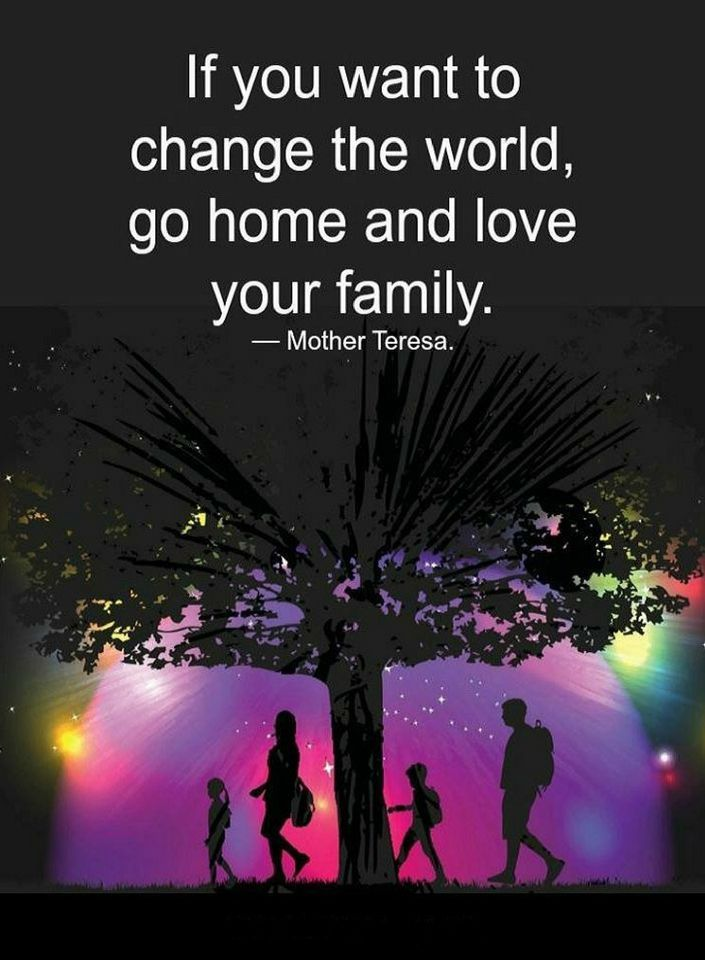 Quotes If You Want To Change The World Go Home And Love Your Family