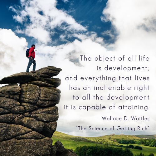 """""""The object of all life is development; and everything that lives has an inalienable right to all the development it is capable of attaining."""" - Wallace D. Wattles (The Science of Getting Rich)  #quote #quotes #learning #education #wwn #worldwealthnetwork #motivation #inspiration #growth #life"""