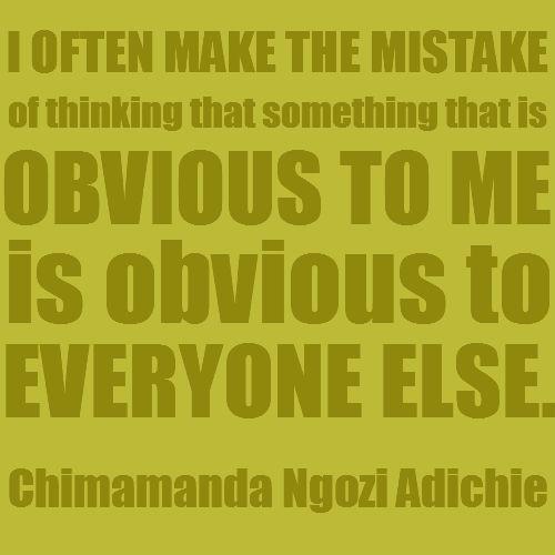 """I often make the mistake of thinking that something that is obvious to me is obvious to everyone else.""   Community Post: 10 Things Chimamanda Ngozi Adichie Said That Weren't On ""Beyonce"""