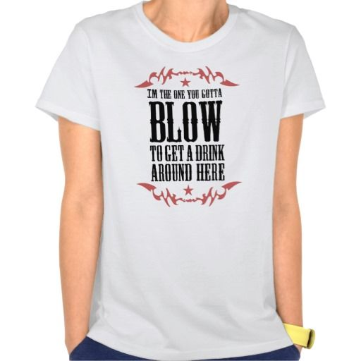 i am the one you gotta blow to get a drink tee shirts