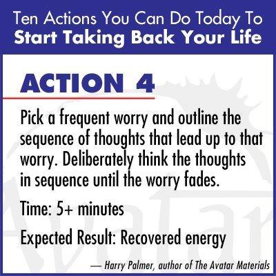 Actie 4: Neem iets waarover je je vaak zorgen maakt en ga eens na welke volgorde van gedachten tot die bezorgdheid leidt. Denk die gedachten heel bewust in die volgorde, totdat de bezorgdheid oplost.  Tijd: 5 minuten of langer  Verwacht resultaat: Herstel van energie