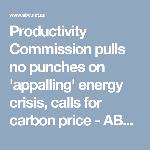 Productivity Commission pulls no punches on 'appalling' energy crisis, calls for carbon price - ABC News (Australian Broadcasting Corporation)