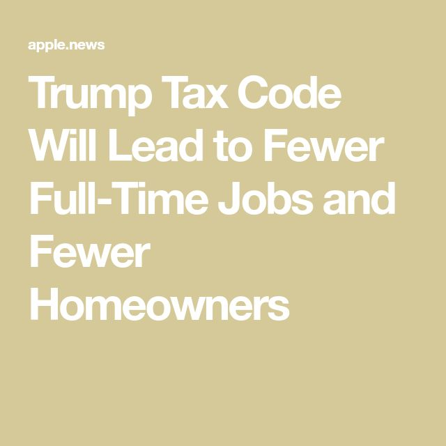 Trump Tax Code Will Lead to Fewer Full-Time Jobs and Fewer Homeowners